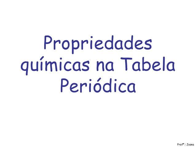 Propriedades químicas na Tabela Periódica Profª.: Joana