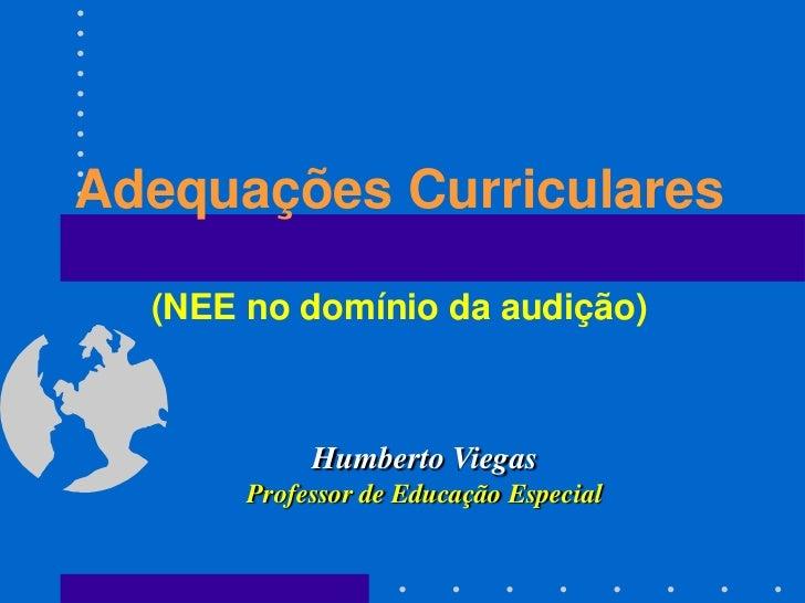 Adequações Curriculares  (NEE no domínio da audição)            Humberto Viegas       Professor de Educação Especial