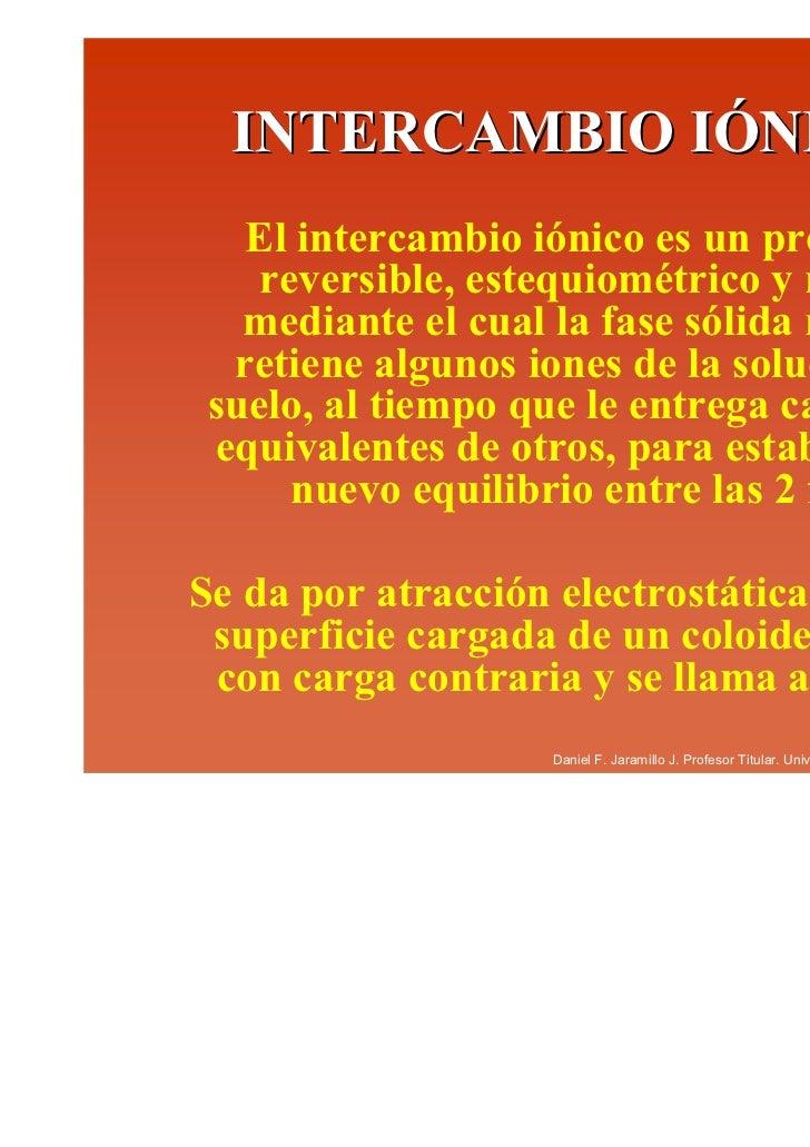 INTERCAMBIO IÓNICO   El intercambio iónico es un proceso    reversible, estequiométrico y rápido   mediante el cual la fas...