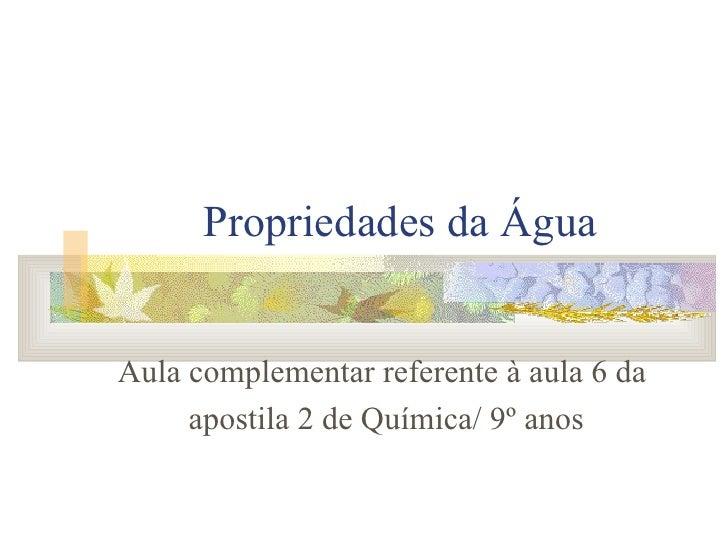 Propriedades da Água Aula complementar referente à aula 6 da apostila 2 de Química/ 9º anos