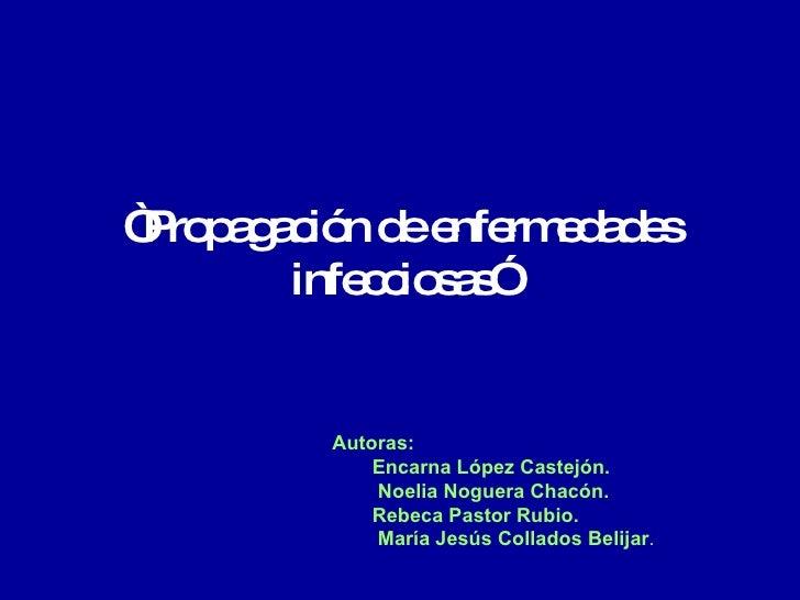 """ Propagación de enfermedades infecciosas"" <ul><li>Autoras:  </li></ul><ul><ul><li>Encarna López Castejón. </li></ul></ul>..."
