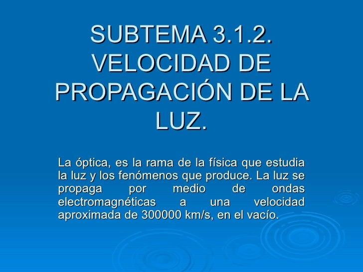 SUBTEMA 3.1.2.  VELOCIDAD DEPROPAGACIÓN DE LA      LUZ.La óptica, es la rama de la física que estudiala luz y los fenómeno...