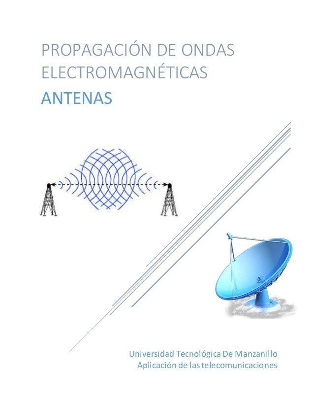 Universidad TecnológicaDe Manzanillo Aplicaciónde lastelecomunicaciones PROPAGACIÓN DE ONDAS ELECTROMAGNÉTICAS ANTENAS