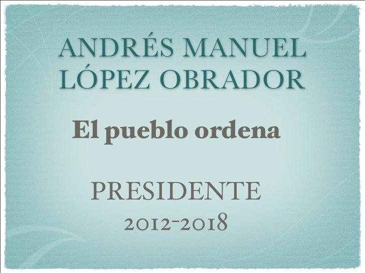 ANDRÉS MANUEL LÓPEZ OBRADOR El pueblo ordena   PRESIDENTE    2012-2018