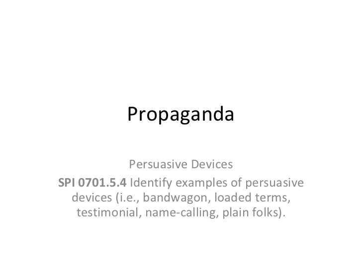 Propaganda Persuasive Devices SPI 0701.5.4  Identify examples of persuasive devices (i.e., bandwagon, loaded terms, testim...