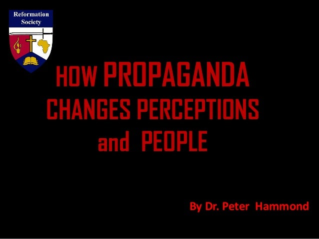 HOW PROPAGANDA CHANGES PERCEPTIONS and PEOPLE By Dr. Peter Hammond