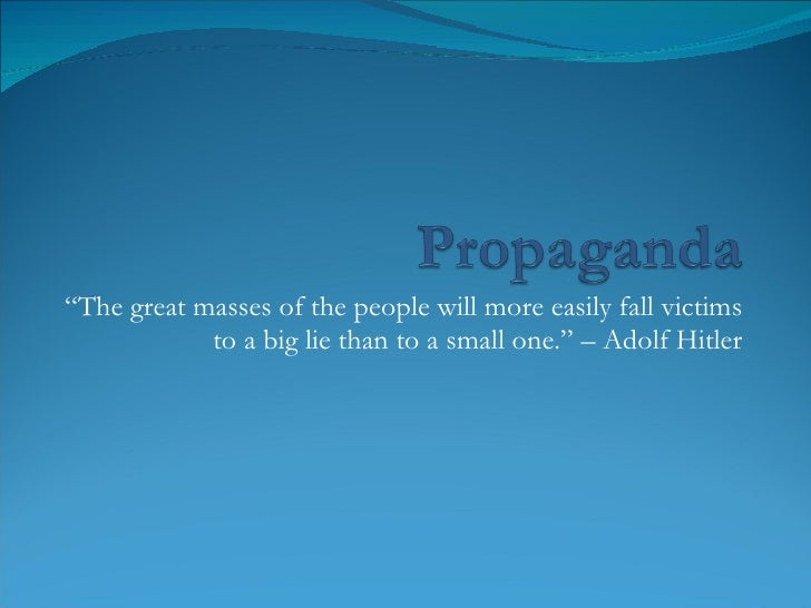 """ The great masses of the people will more easily fall victims to a big lie than to a small one."" – Adolf Hitler"