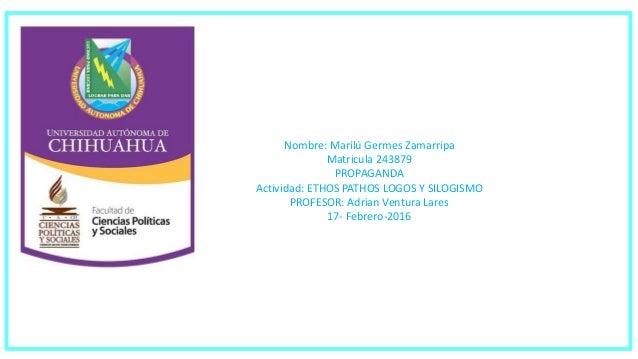 Nombre: Marilú Germes Zamarripa Matricula 243879 PROPAGANDA Actividad: ETHOS PATHOS LOGOS Y SILOGISMO PROFESOR: Adrian Ven...