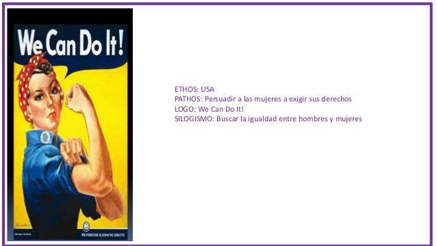 ETHOS: USA PATHOS: Persuadir a las mujeres a exigir sus derechos LOGO: We Can Do It! SILOGISMO: Buscar la igualdad entre h...