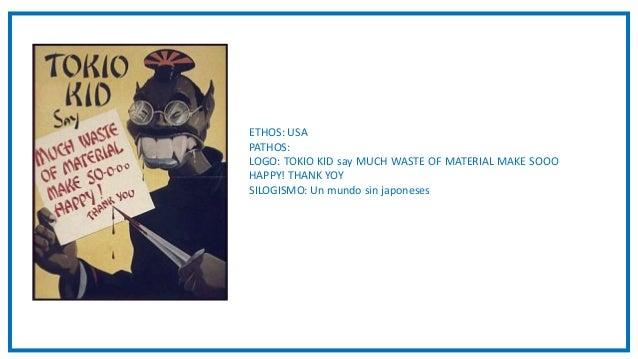 ETHOS: USA PATHOS: LOGO: TOKIO KID say MUCH WASTE OF MATERIAL MAKE SOOO HAPPY! THANK YOY SILOGISMO: Un mundo sin japoneses