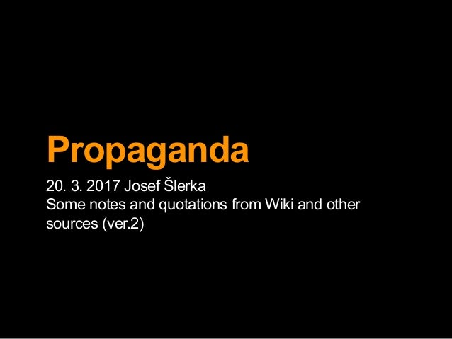 Propaganda 20. 3. 2017 Josef Šlerka Some notes and quotations from Wiki and other sources (ver.2)
