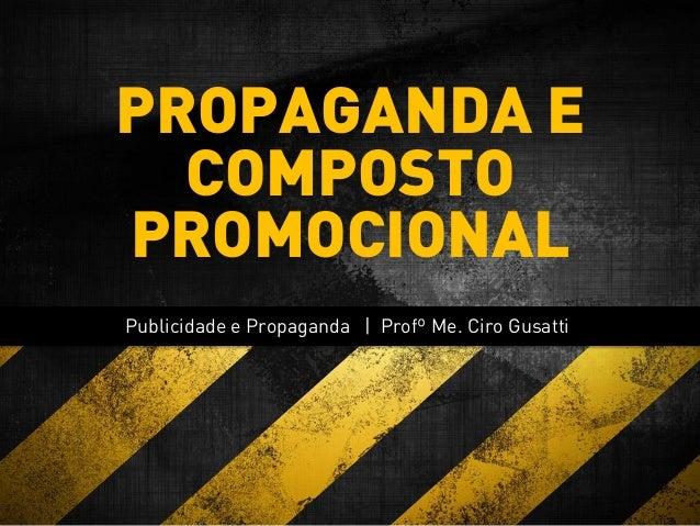 Publicidade e Propaganda | Profº Me. Ciro Gusatti PROPAGANDA E COMPOSTO PROMOCIONAL