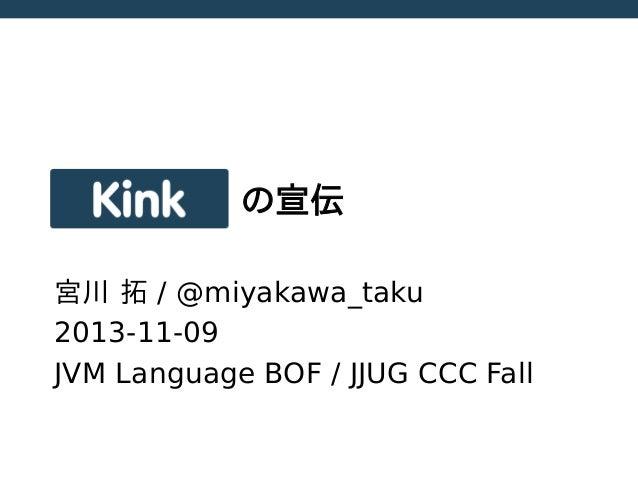 Kink  の宣伝  宮川 拓 / @miyakawa_taku 2013-11-09 JVM Language BOF / JJUG CCC Fall