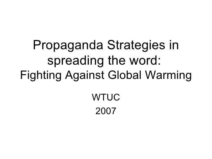 Propaganda Strategies in spreading the word:  Fighting Against Global Warming WTUC 2007