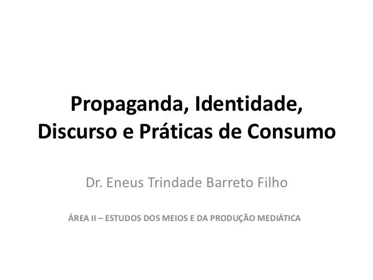 Propaganda, Identidade, Discurso e Práticas de Consumo<br />Dr. Eneus Trindade Barreto Filho<br />ÁREA II – ESTUDOS DOS ME...
