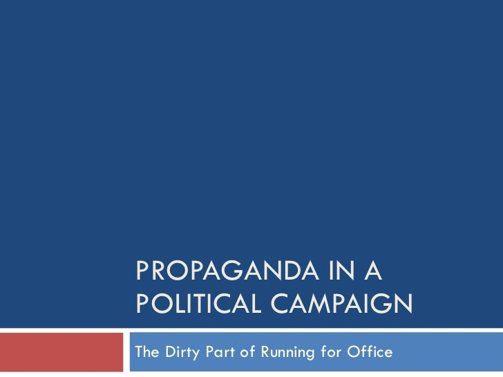 PROPAGANDA IN A POLITICAL CAMPAIGN The Dirty Part of Running for Office