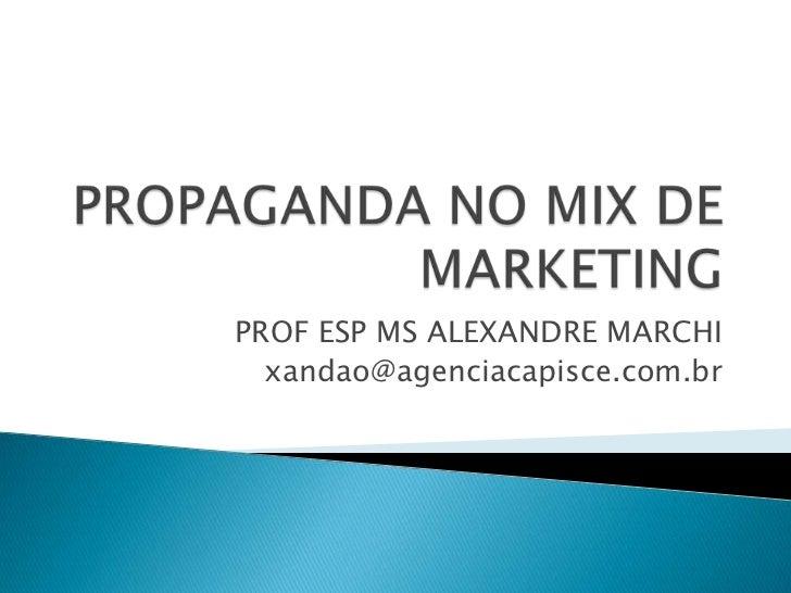 PROPAGANDA NO MIX DE MARKETING<br />PROF ESP MS ALEXANDRE MARCHI<br />xandao@agenciacapisce.com.br<br />