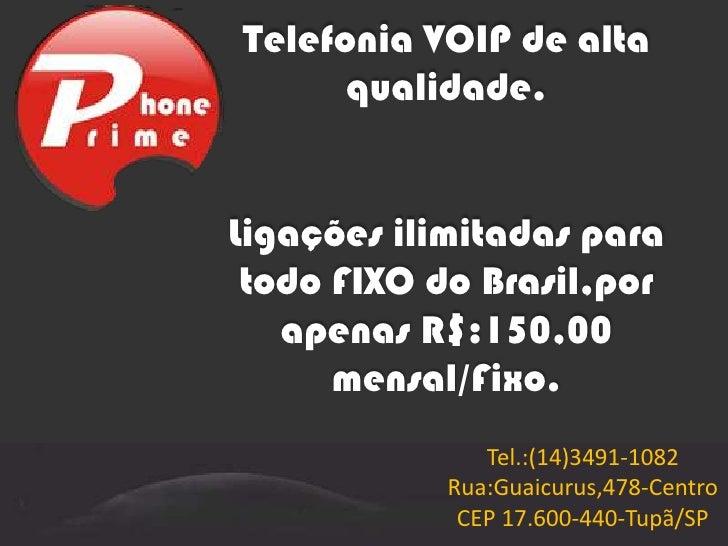Telefonia VOIP de alta qualidade.Ligações ilimitadas para todo FIXO do Brasil,por apenas R$:150,00 mensal/Fixo.<br />Tel.:...