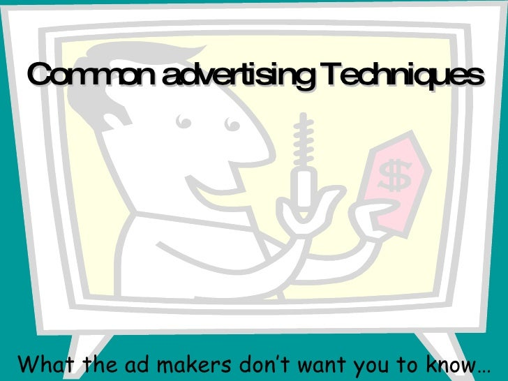 Common advertising Techniques What the ad makers don't want you to know…