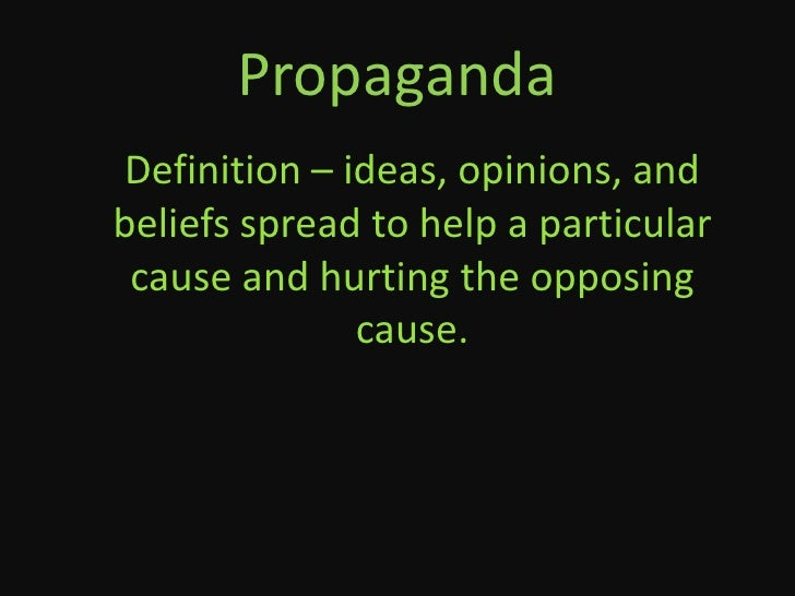 PropagandaDefinition – ideas, opinions, andbeliefs spread to help a particular cause and hurting the opposing             ...