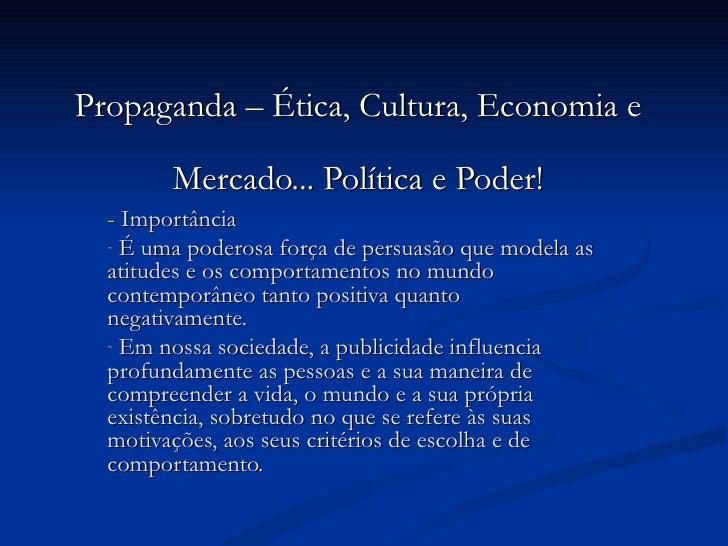 Propaganda – Ética, Cultura, Economia e Mercado... Política e Poder! <ul><li>-  Importância </li></ul><ul><li>É uma podero...