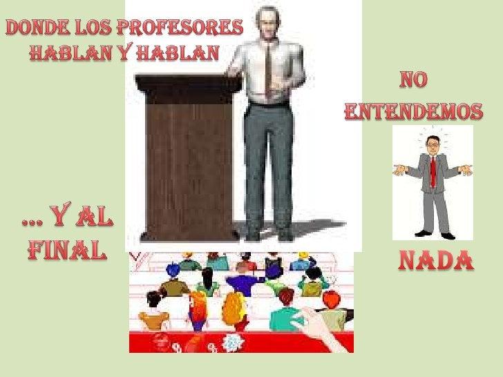 Donde los profesores<br />Hablan y hablan<br />No<br /> entendemos<br />… y al <br />final <br />nada<br />