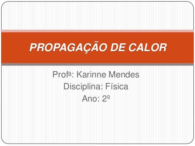 Profa: Karinne Mendes Disciplina: Física Ano: 2º PROPAGAÇÃO DE CALOR