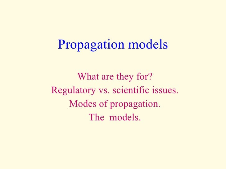Propagation models What are they for? Regulatory vs. scientific issues. Modes of propagation. The  models.