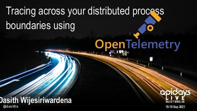Tracing across your distributed process boundaries using 15-16 Sep 2021 Dasith Wijesiriwardena @dasiths OpenTelemetry