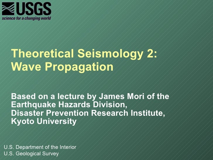 Theoretical Seismology 2:  Wave Propagation Based on a lecture by James Mori of the Earthquake Hazards Division, Disaster ...