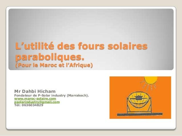 L'utilité des fours solaires paraboliques. (Pour le Maroc et l'Afrique) Mr Dahbi Hicham Fondateur de P-Solar industry (Mar...