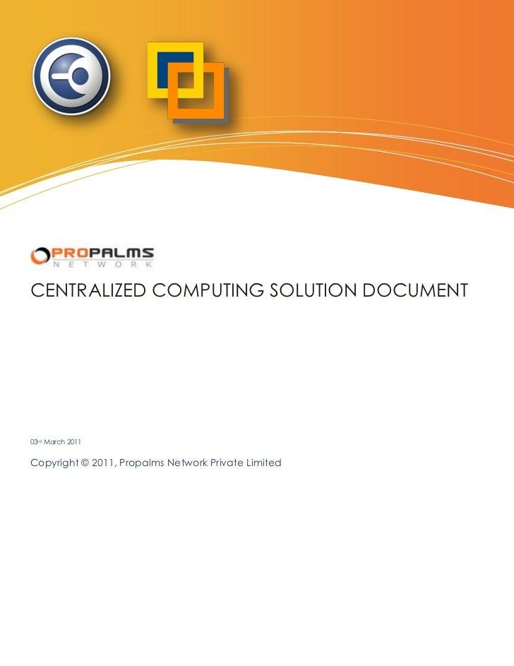 Centralized Computing Solution DocumentCENTRALIZED COMPUTING SOLUTION DOCUMENT03rd March 2011Copyright © 2011, Propalms Ne...