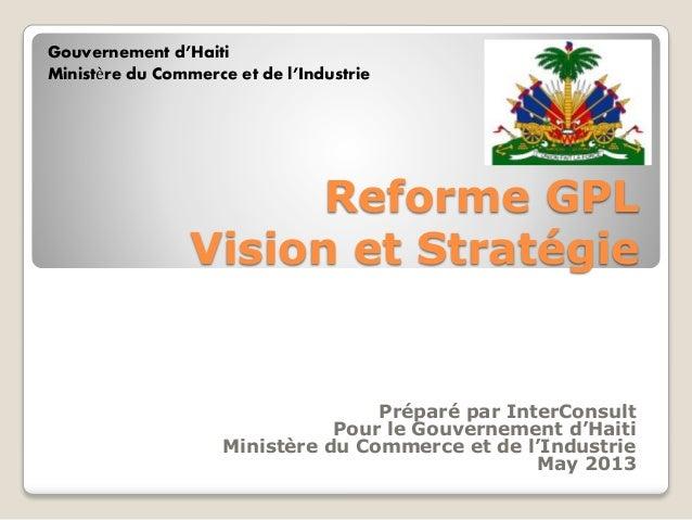 Gouvernement d'Haiti Ministère du Commerce et de l'Industrie  Reforme GPL Vision et Stratégie  Préparé par InterConsult Po...