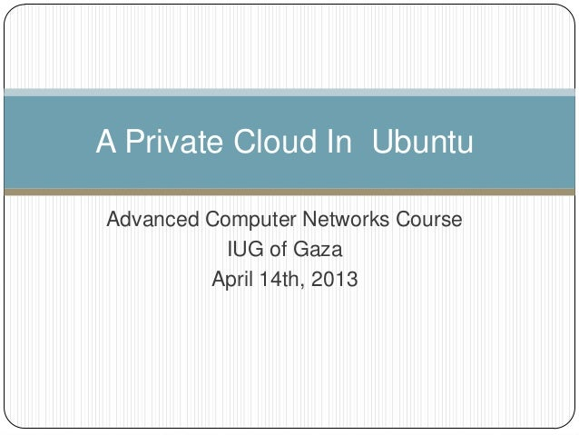 Advanced Computer Networks CourseIUG of GazaApril 14th, 2013A Private Cloud In Ubuntu