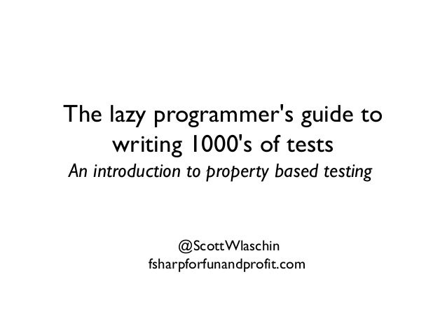 The lazy programmer's guide to writing 1000's of tests An introduction to property based testing @ScottWlaschin fsharpforf...
