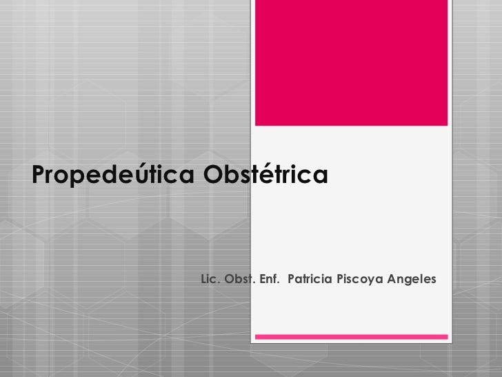 Propedeútica Obstétrica             Lic. Obst. Enf. Patricia Piscoya Angeles