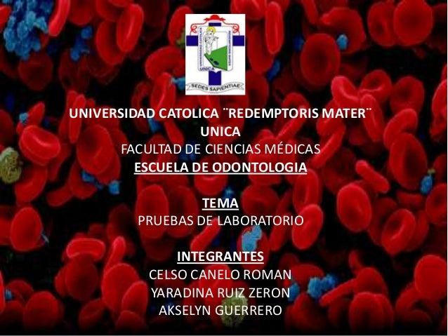 UNIVERSIDAD CATOLICA ¨REDEMPTORIS MATER¨ UNICA FACULTAD DE CIENCIAS MÉDICAS ESCUELA DE ODONTOLOGIA TEMA PRUEBAS DE LABORAT...