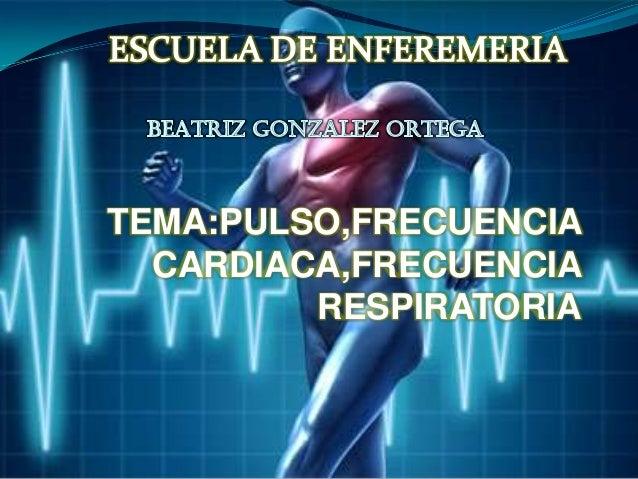 TEMA:PULSO,FRECUENCIA CARDIACA,FRECUENCIA RESPIRATORIA