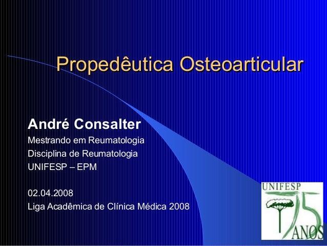 Propedêutica OsteoarticularPropedêutica OsteoarticularAndré ConsalterMestrando em ReumatologiaDisciplina de ReumatologiaUN...