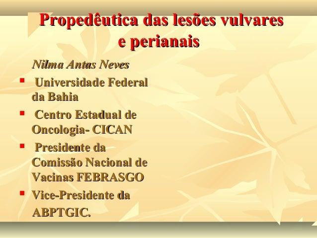 Propedêutica das lesões vulvares e perianais         Nilma Antas Neves Universidade Federal da Bahia Centro Estadual d...