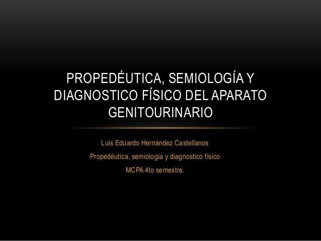 Luis Eduardo Hernández Castellanos Propedéutica, semiología y diagnostico físico MCPA 4to semestre. PROPEDÉUTICA, SEMIOLOG...