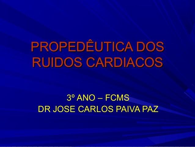 PROPEDÊUTICA DOSPROPEDÊUTICA DOS RUIDOS CARDIACOSRUIDOS CARDIACOS 3º ANO – FCMS DR JOSE CARLOS PAIVA PAZ