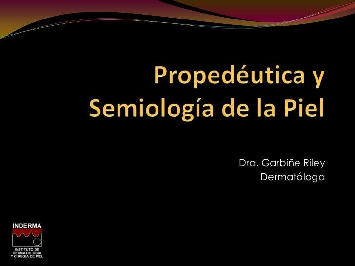 Propedéutica y Semiología de la Piel<br />Dra. Garbiñe Riley<br />Dermatóloga<br />