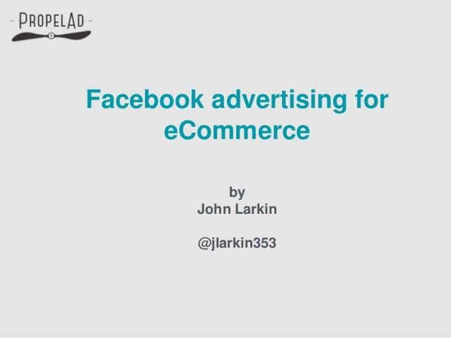 Facebook advertising for eCommerce by John Larkin @jlarkin353