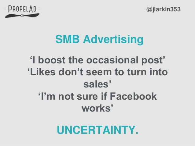 @jlarkin353 SMB Advertising 'I boost the occasional post' 'Likes don't seem to turn into sales' 'I'm not sure if Facebook ...
