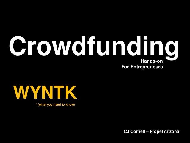 CrowdfundingWYNTK* (what you need to know)Hands-onFor EntrepreneursCJ Cornell – Propel Arizona