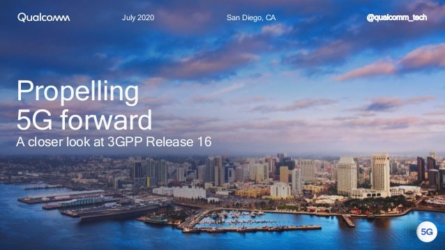 July 2020 San Diego, CA Propelling 5G forward A closer look at 3GPP Release 16 @qualcomm_tech