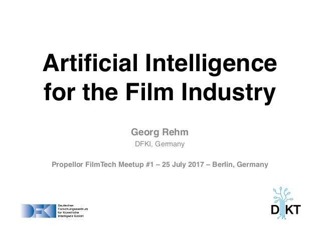 Artificial Intelligence for the Film Industry Georg Rehm DFKI, Germany Propellor FilmTech Meetup #1 – 25 July 2017 – Berli...