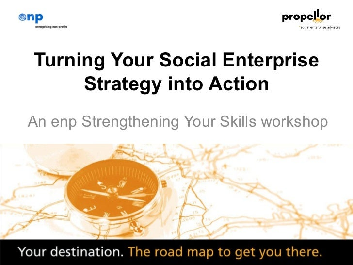 Turning Your Social Enterprise     Strategy into ActionAn enp Strengthening Your Skills workshop                   1