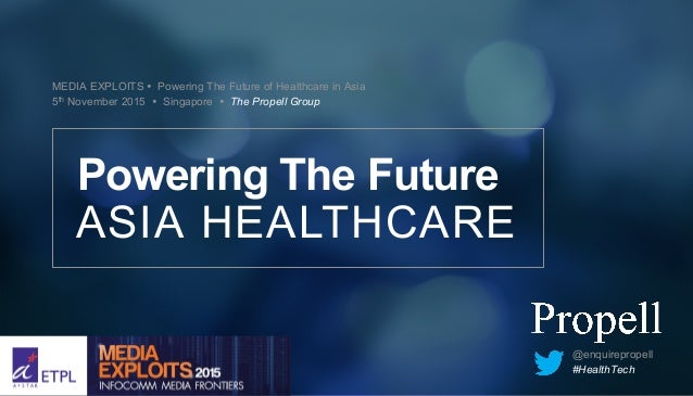 MEDIA EXPLOITS Ÿ Powering The Future of Healthcare in Asia 5th November 2015 Ÿ Singapore Ÿ The Propell Group ASIA HEALTHCA...